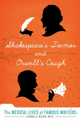 Shakespeare's tremor and Orwell's cough : the medical lives of great writers by Ross, John J. (John James), 1966-