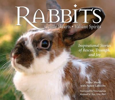 Rabbits : gentle hearts, valiant spirits : inspirational stories of rescue, triumph, and joy by Mead, Marie.