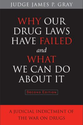 Why our drug laws have failed and what we can do about it : a judicial indictment of the war on drugs by Gray, James P., 1945-