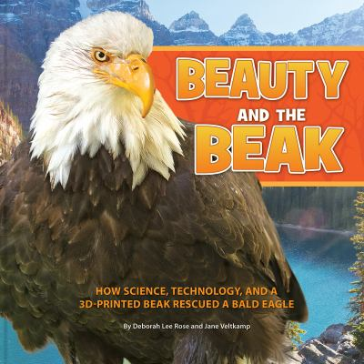 Beauty and the Beak: How Science, Technology, and a 3D-Printed Beak Rescued a Bald Eagle cover
