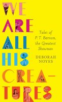 We are all his creatures : tales of P.T. Barnum, the Greatest Showman