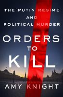 Orders to Kill: The Putin Regime and Political Murder, by Amy Knight.