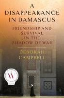 A Disappearance In Damascus: Friendship and Survival in the Shadow of War, by Deborah Campbell.