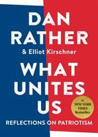 What Unites Us: Reflections on Patriotism, by Dan Rather.