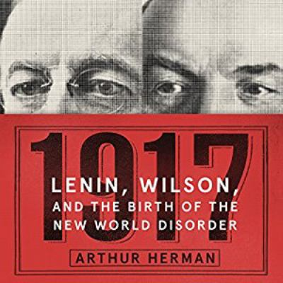 1917 : Lenin, Wilson, and the birth of the new world disorder