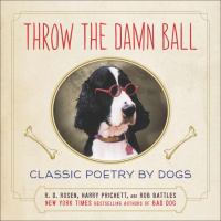 Throw the damn ball : classic poetry by dogs