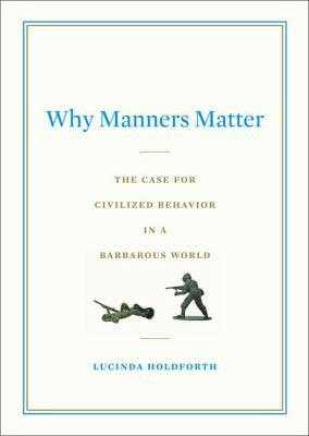 Why manners matter : the case for civilized behavior in a barbarous world