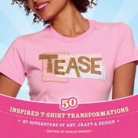 Tease :   50 inspired T-shirt transformations by superstars of art, craft & design