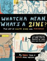 Whatcha mean, what's a zine? :  the art of making zines and mini comics