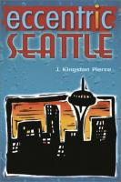 Eccentric Seattle : pillars and pariahs who made the city not such a boring place after all
