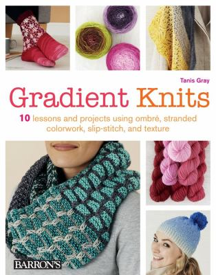 Gradient knits : 10 lessons and projects using ombré, stranded colorwork, slip-stitch, and texture