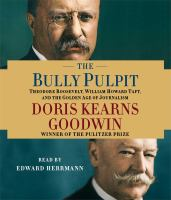 The bully pulpit [Theodore Roosevelt, William Howard Taft, and the golden age of journalism]