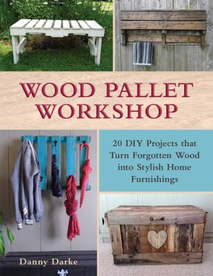 Wood pallet workshop : 20 DIY projects that turn forgotten wood into stylish home furnishings