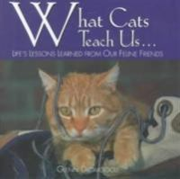 What cats teach us-- : life's lessons learned from our feline friends