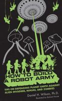How to build a robot army : tips on defending planet Earth against alien invaders, ninjas, and zombies