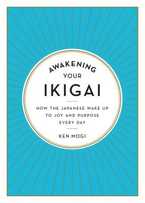 Awakening your ikigai : how the Japanese wake up to joy and purpose every day