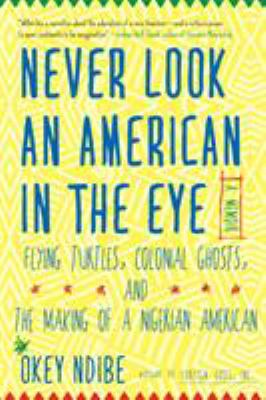 Never look an American in the eye : a memoir : flying turtles, colonial ghosts, and the making of a Nigerian American