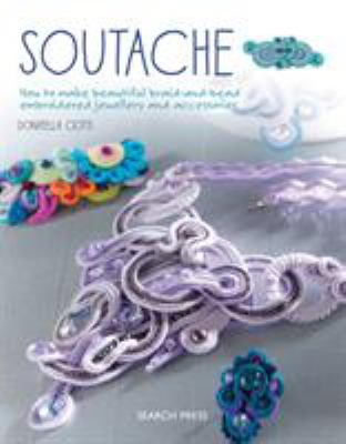 Soutache : how to make beautiful braid-and-bead embroidered jewellery and accessories