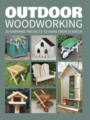Outdoor woodworking : 20 inspiring projects to make from scratch.
