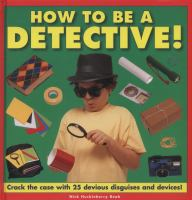 How to be a detective! : crack the case with 25 devious disguises and devices!