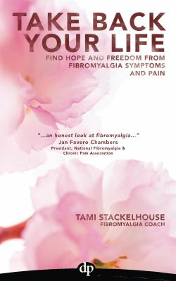 Take back your life : find hope and freedom from fibromyalgia symptoms and pain