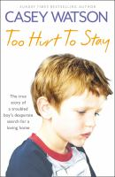 Too hurt to stay : the true story of a troubled boy's desperate search for a loving home