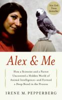 Alex & me : how a scientist and a parrot discovered a hidden world of animal intelligence-- and formed a deep bond in the process