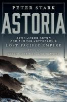 Astoria : John Jacob Astor and Thomas Jefferson's lost Pacific empire : a story of wealth, ambition, and survival