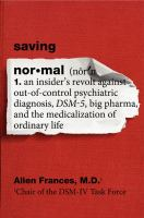 Saving normal : an insider's revolts against out-of-control psychiatric diagnosis, DSM-5, big pharma, and the medicalization of ordinary life