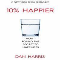 10% happier : how I tamed the voice in my head, reduced stress without losing my edge, and found self-help that actually works-- a true story
