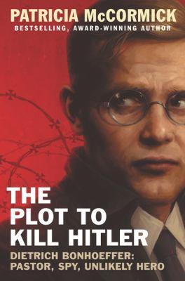 The plot to kill Hitler : Dietrich Bonhoeffer : pastor, spy, unlikely hero