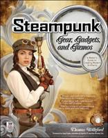 Steampunk gear, gadgets, and gizmos : a maker's guide to creating modern artifacts