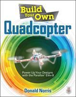 Build Your Own Quadcopter : Power Up Your Designs With the Parallax Elev-8