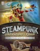 The steampunk adventurer's guide : contraptions, creations, and curiosities anyone can make