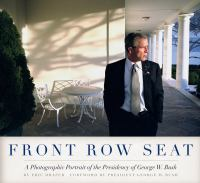 FRONT ROW SEAT : A Photographic Portrait of the Presidency of George W. Bush
