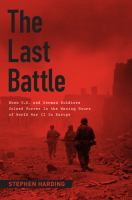 The last battle : when U.S. and German soldiers joined forces in the waning hours of World War II in Europe