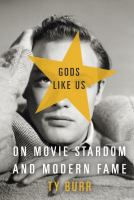 Gods like us : on movie stardom and modern fame
