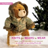 Knits for bears to wear : more than 20 fun, knit-to-fit fashions for all teddies and toys including 18-inch dolls