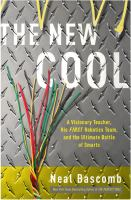 The new cool : a visionary teacher, his FIRST robotics team, and the ultimate battle of smarts