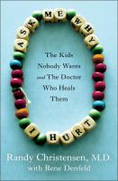 Ask me why I hurt : the kids nobody wants and the doctor who heals them