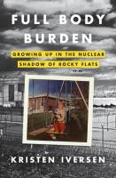 Full body burden : growing up in the nuclear shadow of Rocky Flats