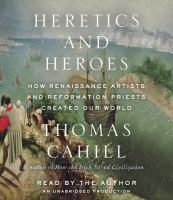 Heretics and heroes [how Renaissance artists and Reformation priests created our world]