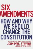 Six Amendments : How and Why We Should Change the Constitution
