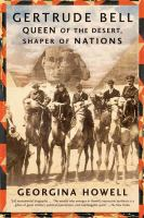 Gertrude Bell : queen of the desert, shaper of nations