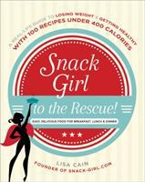 Snack Girl to the rescue! : a real-life guide to losing weight & getting healthy, with 100 recipes under 400 calories : easy, delicious food for breakfast, lunch & dinner