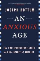 An anxious age : the Post-Protestant ethic and spirit of America