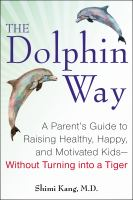 The Dolphin Way : A Parent's Guide to Raising Healthy, Happy, and Motivated Kids--Without Turning into a Tiger