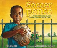 The Soccer Fence : A Story of Friendship, Hope, and Apartheid in South Africa