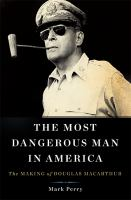 The most dangerous man in America : the making of Douglas MacArthur