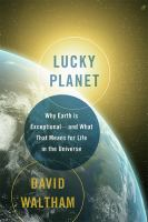 Lucky planet : why Earth is exceptional-- and what that means for life in the universe